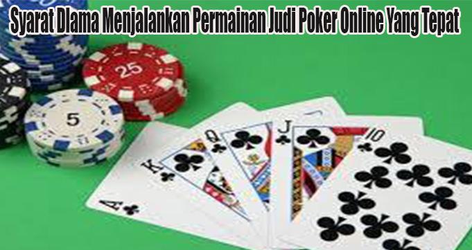 Syarat Dlama Menjalankan Permainan Judi Poker Online Yang Tepat